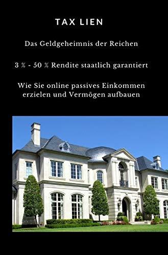 TAX LIEN – Das Geldgeheimnis der Reichen: 3 % – 5 % Rendite staatlich garantiert Wie Sie online passives Einkommen erzielen und Vermögen aufbauen
